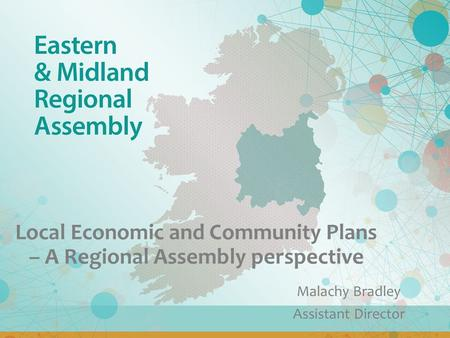 Local Economic and Community Plans – A Regional Assembly perspective Malachy Bradley Assistant Director.