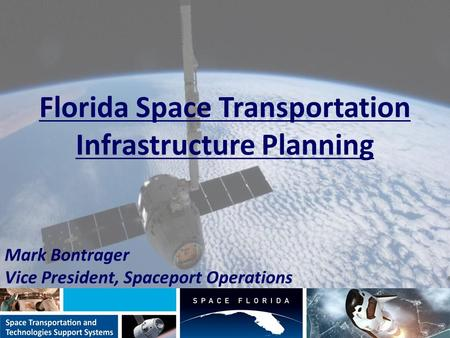 Florida Space Transportation Infrastructure Planning Mark Bontrager Vice President, Spaceport Operations.