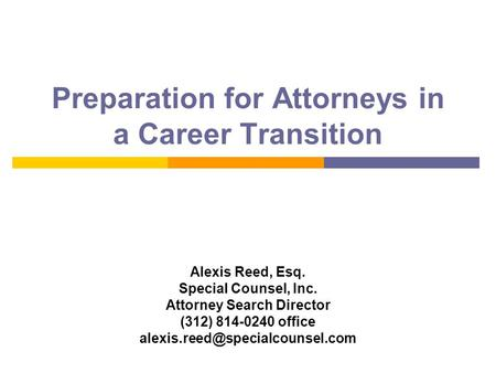 Preparation for Attorneys in a Career Transition Alexis Reed, Esq. Special Counsel, Inc. Attorney Search Director (312) 814-0240 office