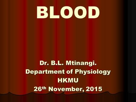 BLOOD Dr. B.L. Mtinangi. Department of Physiology HKMU 26 th November, 2015.