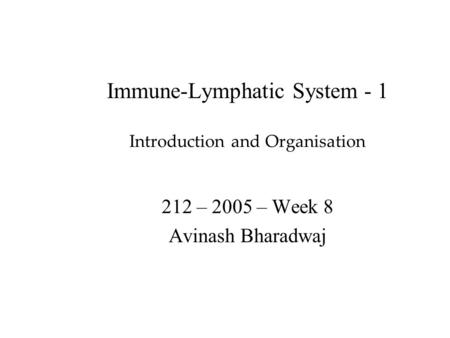 Immune-Lymphatic System - 1 Introduction and Organisation 212 – 2005 – Week 8 Avinash Bharadwaj.