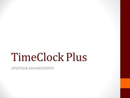 TimeClock Plus UPDATES & ENHANCEMENTS. TCP Version 7 Beta version now being tested Compatible with Apple and mobile devices Different look and numerous.
