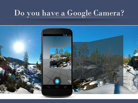 Do you have a Google Camera?. Prepare Your Device Install Google Photosphere App in Android Non-Nexus Devices: –Google Camera: