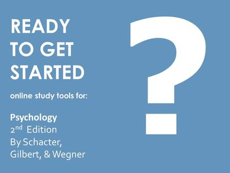 READY TO GET STARTED online study tools for: Psychology 2 nd Edition By Schacter, Gilbert, & Wegner ?