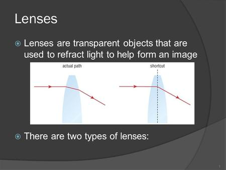Lenses  Lenses are transparent objects that are used to refract light to help form an image  There are two types of lenses: 1.