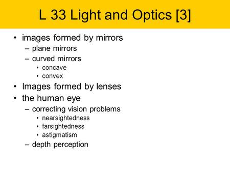 L 33 Light and Optics [3] images formed by mirrors –plane mirrors –curved mirrors concave convex Images formed by lenses the human eye –correcting vision.