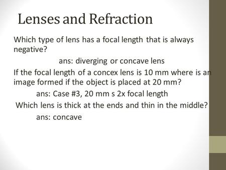 Lenses and Refraction Which type of lens has a focal length that is always negative? ans: diverging or concave lens If the focal length of a concex lens.