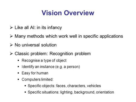 Vision Overview  Like all AI: in its infancy  Many methods which work well in specific applications  No universal solution  Classic problem: Recognition.