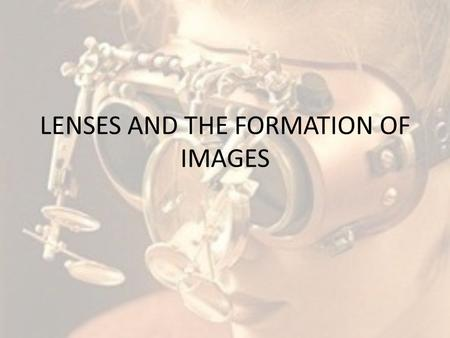 LENSES AND THE FORMATION OF IMAGES. Lenses We see the world through lenses… Eye glasses = lenses Contacts = lenses Magnifying glasses = lenses Microscopes.