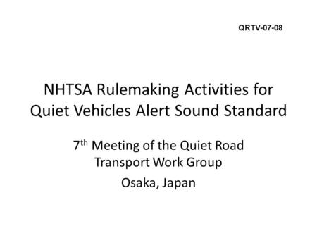NHTSA Rulemaking Activities for Quiet Vehicles Alert Sound Standard 7 th Meeting of the Quiet Road Transport Work Group Osaka, Japan QRTV-07-08.