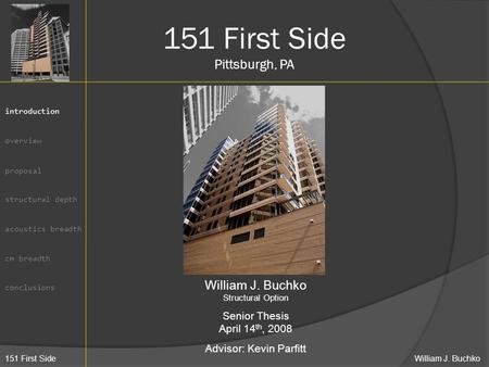 151 First Side William J. Buchko introduction overview proposal structural depth acoustics breadth cm breadth conclusions 151 First Side Pittsburgh, PA.