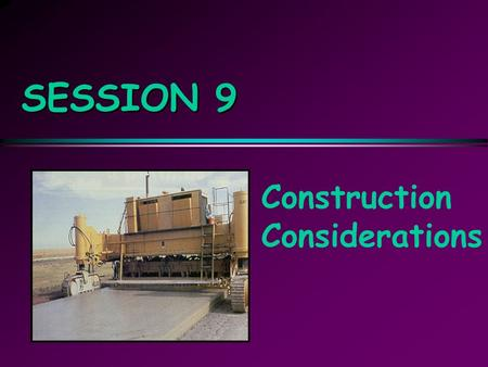 SESSION 9 Construction Considerations. Objectives  Describe key aspects of: Prepaving operations Paving operations Postpaving operations  Understand.