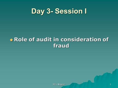 RTI, Nagpur 1 Day 3- Session I  Role of audit in consideration of fraud.