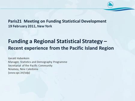 Paris21 Meeting on Funding Statistical Development 19 February 2011, New York Funding a Regional Statistical Strategy – Recent experience from the Pacific.