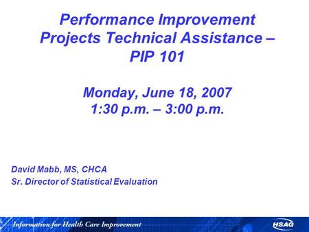 Performance Improvement Projects Technical Assistance – PIP 101 Monday, June 18, 2007 1:30 p.m. – 3:00 p.m. David Mabb, MS, CHCA Sr. Director of Statistical.