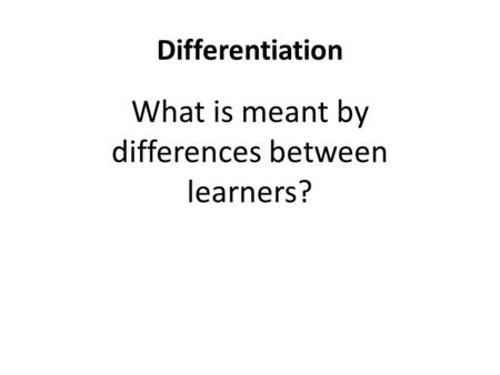 Differentiation What is meant by differences between learners?