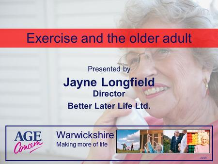 Warwickshire 2009 Making more of life Exercise and the older adult Jayne Longfield Director Better Later Life Ltd. Presented by.
