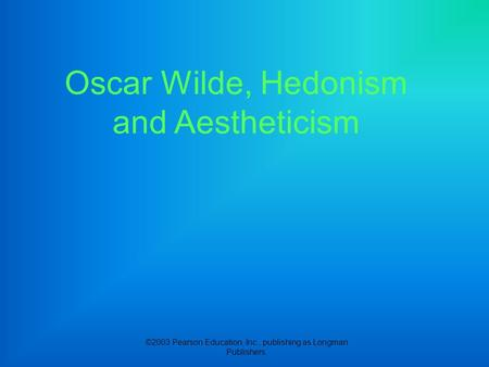 ©2003 Pearson Education, Inc., publishing as Longman Publishers. Oscar Wilde, Hedonism and Aestheticism.