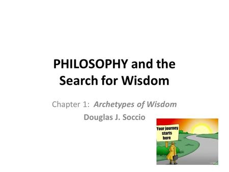 PHILOSOPHY and the Search for Wisdom Chapter 1: Archetypes of Wisdom Douglas J. Soccio.