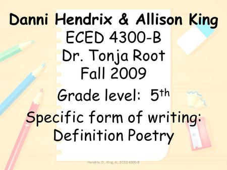Danni Hendrix & Allison King ECED 4300-B Dr. Tonja Root Fall 2009 Grade level: 5 th Specific form of writing: Definition Poetry Hendrix, D., King, A.,