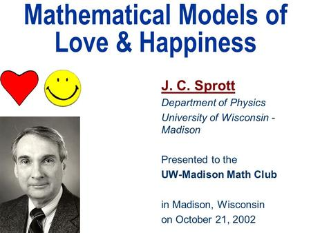 Mathematical Models of Love & Happiness J. C. Sprott Department of Physics University of Wisconsin - Madison Presented to the UW-Madison Math Club in Madison,