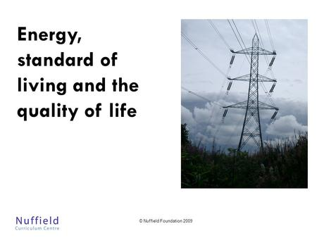 © Nuffield Foundation 2009 Energy, standard of living and the quality of life.