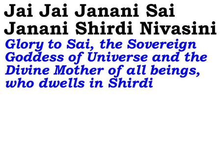 Jai Jai Janani Sai Janani Shirdi Nivasini Glory to Sai, the Sovereign Goddess of Universe and the Divine Mother of all beings, who dwells in Shirdi.