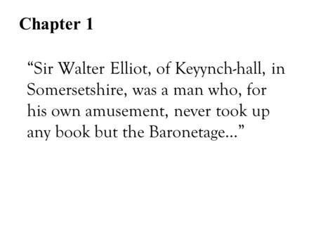 """Sir Walter Elliot, of Keyynch-hall, in Somersetshire, was a man who, for his own amusement, never took up any book but the Baronetage…"" Chapter 1."