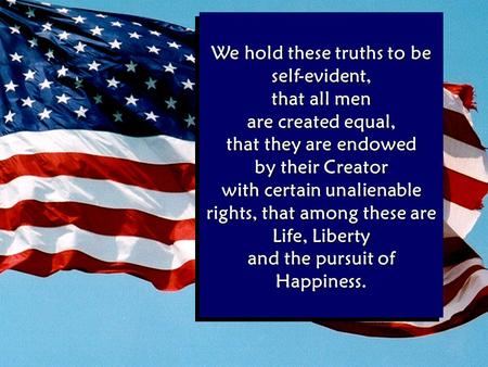 We hold these truths to be self-evident, that all men are created equal, that they are endowed by their Creator with certain unalienable rights, that among.