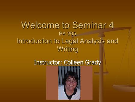 Instructor: Colleen Grady Welcome to Seminar 4 PA 205 Introduction to Legal Analysis and Writing.