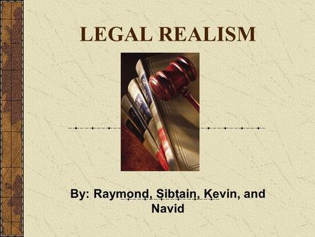 LEGAL REALISM By: Raymond, Sibtain, Kevin, and Navid.