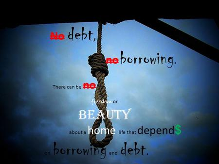 No debt, no borrowing. There can be no freedom or beauty about a home life that depend $ on borrowing and debt.