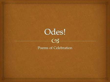Poems of Celebration.   Odes can:  Celebrate  Commemorate  Meditate on people, events, or, in Neruda's case, ordinary objects It's not true that.