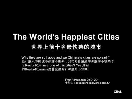 The World's Happiest Cities 世界上前十名最快樂的城市 From Forbes.com 20.01.2011 李常生 Why they are so happy and we Chinese's cities are so.