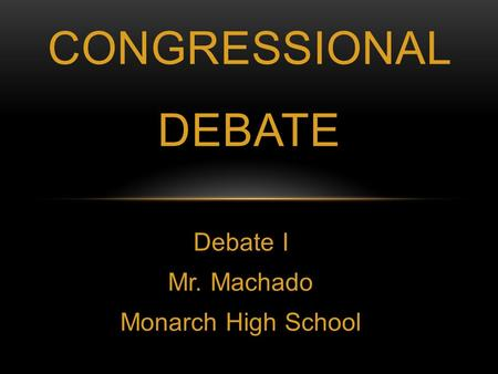 Debate I Mr. Machado Monarch High School CONGRESSIONAL DEBATE.