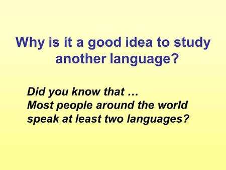 Why is it a good idea to study another language? Did you know that … Most people around the world speak at least two languages?