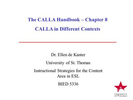 The CALLA Handbook – Chapter 8 CALLA in Different Contexts Dr. Ellen de Kanter University of St. Thomas Instructional Strategies for the Content Area in.