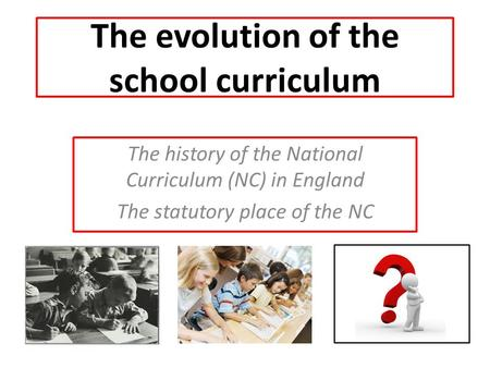 The evolution of the school curriculum The history of the National Curriculum (NC) in England The statutory place of the NC.