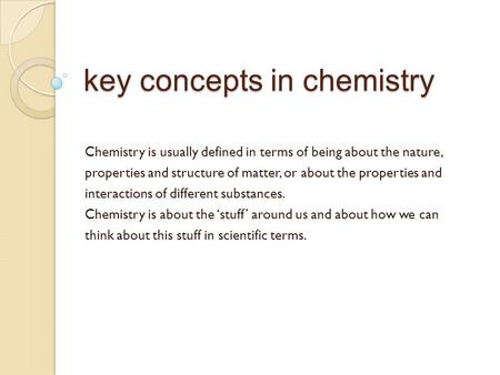 Key concepts in chemistry Chemistry is usually defined in terms of being about the nature, properties and structure of matter, or about the properties.