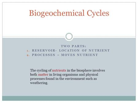 TWO PARTS: 1. RESERVOIR- LOCATION OF NUTRIENT 2. PROCESSES – MOVES NUTRIENT Biogeochemical Cycles The cycling of nutrients in the biosphere involves both.