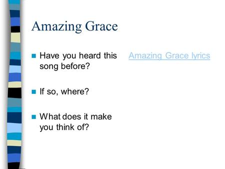 Amazing Grace Have you heard this song before? If so, where? What does it make you think of? Amazing Grace lyrics.