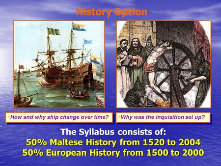 History Option The Syllabus consists of: 50% Maltese History from 1520 to 2004 50% European History from 1500 to 2000 How and why ship change over time?