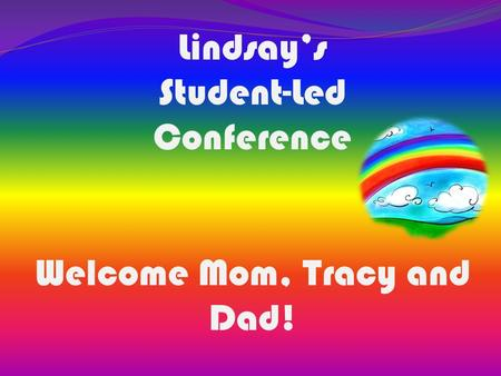 Lindsay's Student-Led Conference Welcome Mom, Tracy and Dad!