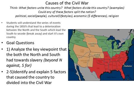 Causes of the Civil War Think- What factors unite this country? What factors divide this country? (examples) Could any of these factors split the nation?