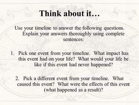 Think about it… Use your timeline to answer the following questions. Explain your answers thoroughly using complete sentences: 1.Pick one event from your.