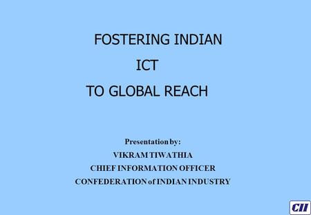 Presentation by: VIKRAM TIWATHIA CHIEF INFORMATION OFFICER CONFEDERATION of INDIAN INDUSTRY FOSTERING INDIAN ICT TO GLOBAL REACH.