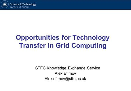 STFC Knowledge Exchange Service Alex Efimov Opportunities for Technology Transfer in Grid Computing.