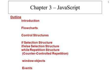 1 Chapter 3 – JavaScript Outline Introduction Flowcharts Control Structures if Selection Structure if/else Selection Structure while Repetition Structure.