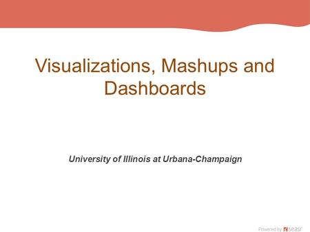Visualizations, Mashups and Dashboards University of Illinois at Urbana-Champaign.