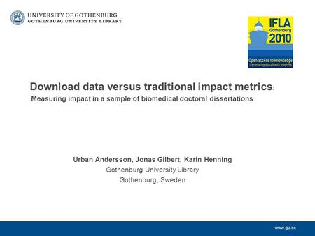 Www.gu.se Download data versus traditional impact metrics : Measuring impact in a sample of biomedical doctoral dissertations Urban Andersson, Jonas Gilbert,